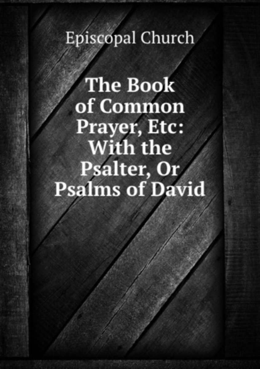 The Book of Common Prayer, Etc: with the Psalter, Or Psalms of David