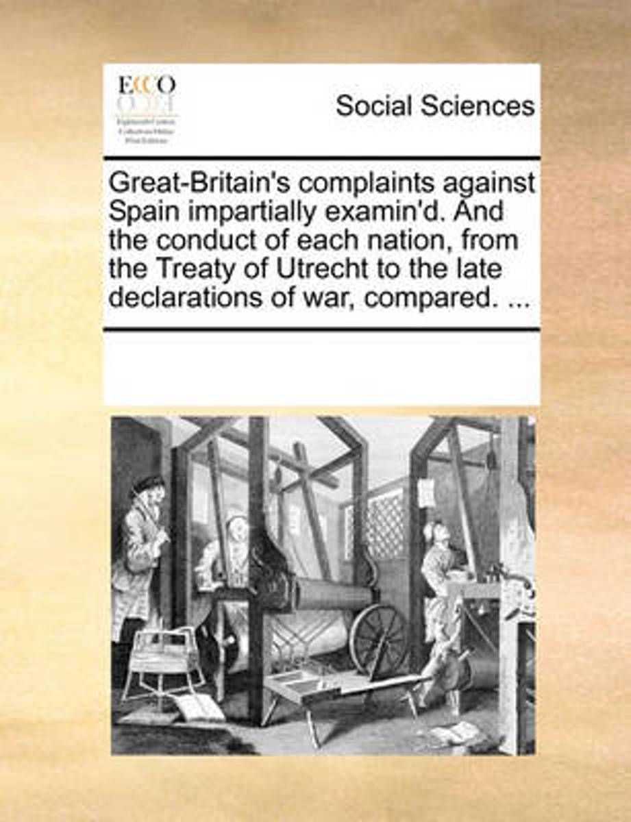 Great-Britain's Complaints Against Spain Impartially Examin'd. and the Conduct of Each Nation, from the Treaty of Utrecht to the Late Declarations of War, Compared.