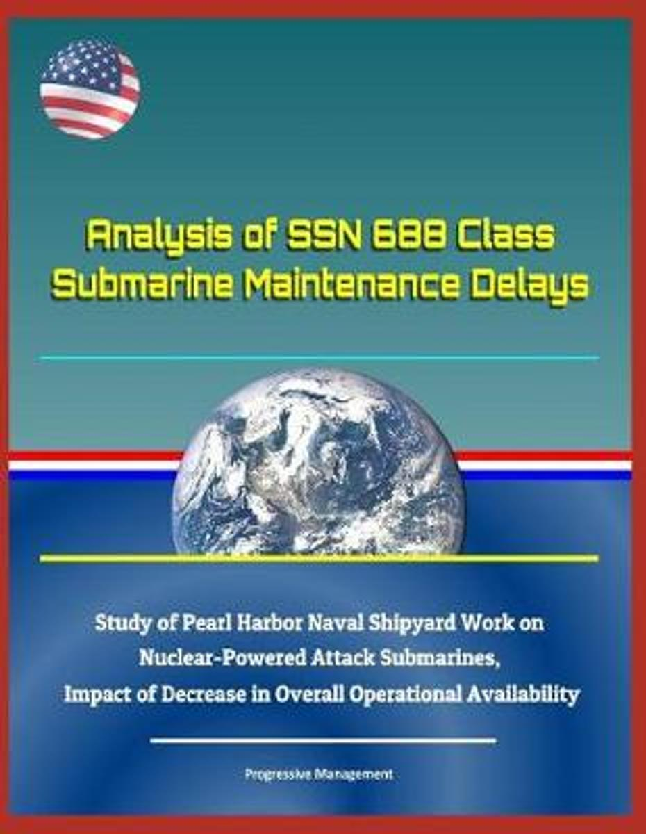 Analysis of Ssn 688 Class Submarine Maintenance Delays - Study of Pearl Harbor Naval Shipyard Work on Nuclear-Powered Attack Submarines, Impact of Decrease in Overall Operational Availability