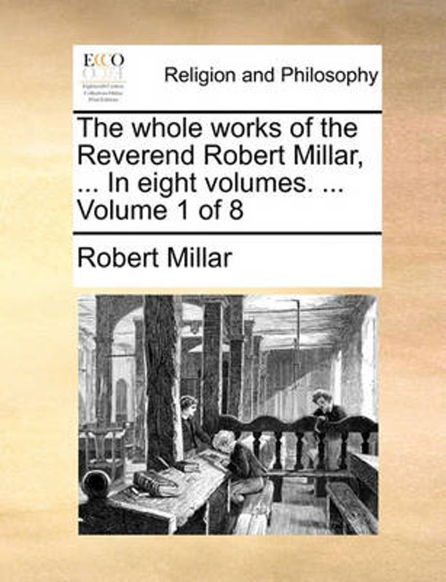 The Whole Works of the Reverend Robert Millar, ... in Eight Volumes. ... Volume 1 of 8