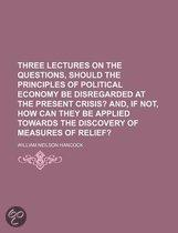 Three Lectures On The Questions, Should The Principles Of Political Economy Be Disregarded At The Present Crisis?; And, If Not, How Can They Be