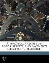 A Practical Treatise on Roads, Streets, and Pavements [Electronic Resource]