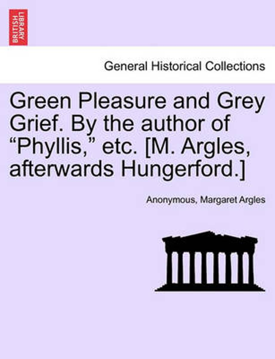 Green Pleasure and Grey Grief. by the Author of Phyllis, Etc. [M. Argles, Afterwards Hungerford.]
