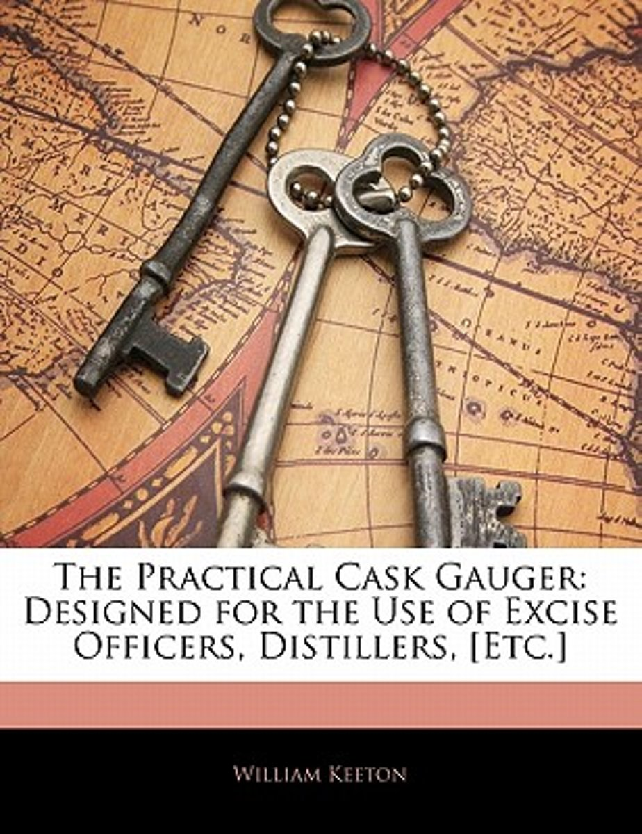 The Practical Cask Gauger: Designed for the Use of Excise Officers, Distillers, [Etc.]