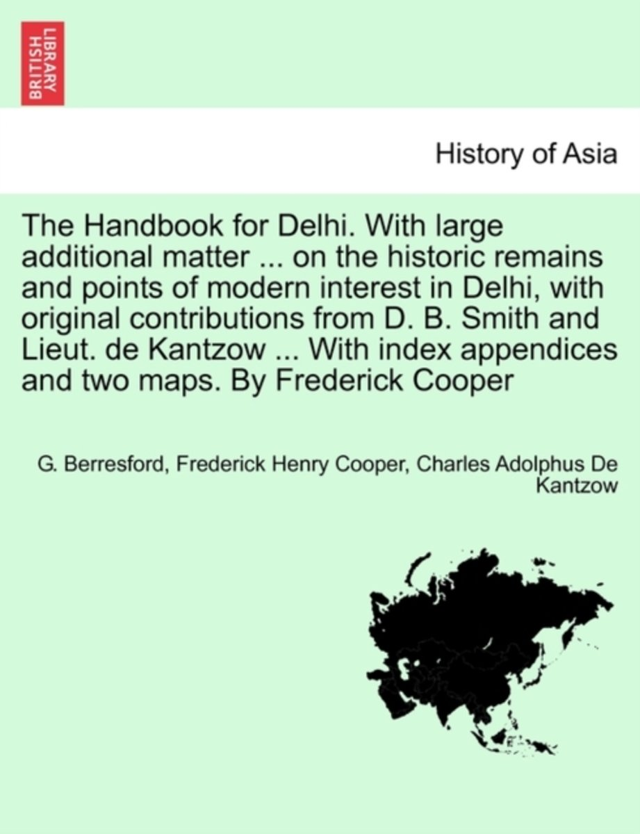 The Handbook for Delhi. with Large Additional Matter ... on the Historic Remains and Points of Modern Interest in Delhi, with Original Contributions from D. B. Smith and Lieut. de Kantzow ...