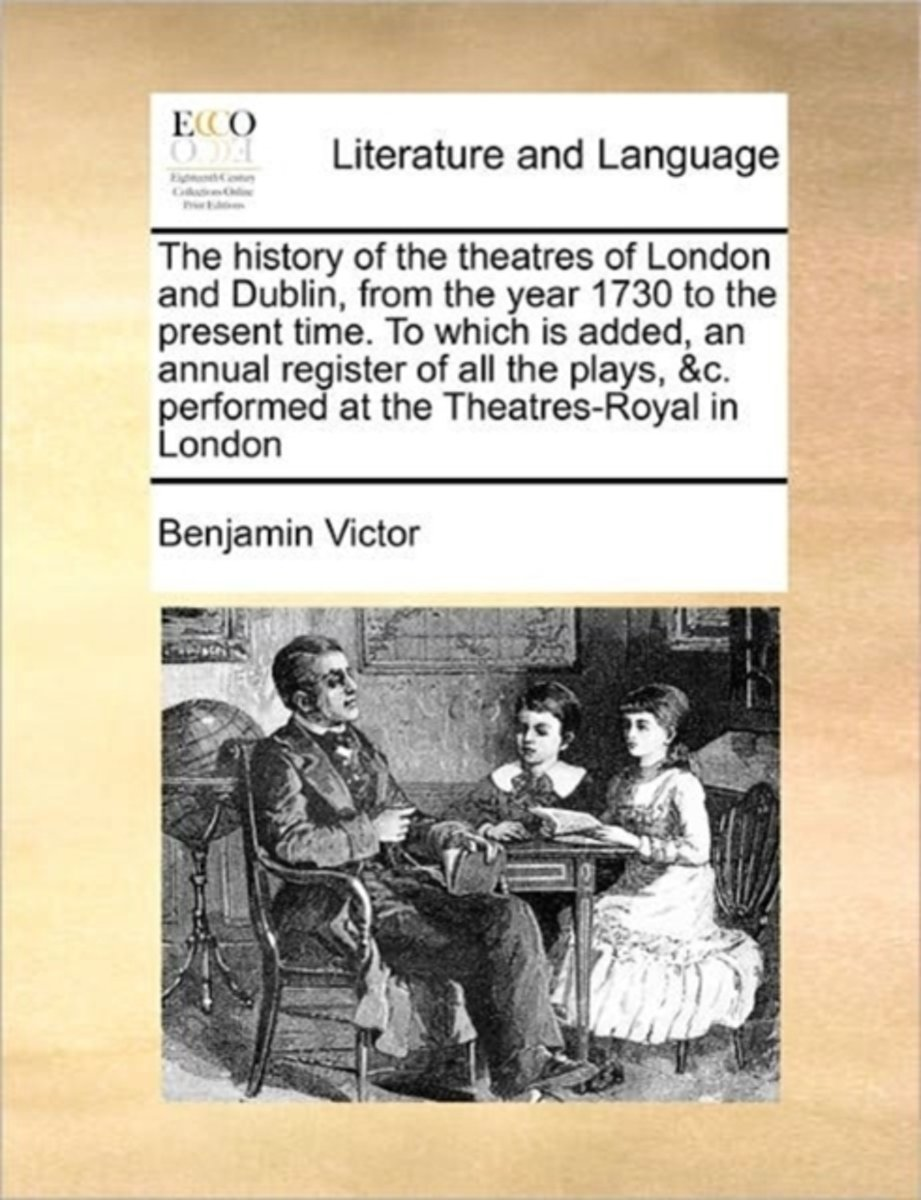 The History of the Theatres of London and Dublin, from the Year 1730 to the Present Time. to Which Is Added, an Annual Register of All the Plays, &C. Performed at the Theatres-Royal in London