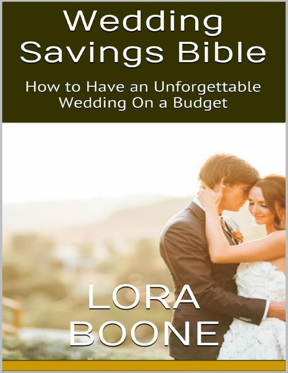 Wedding Savings Bible: How to Have an Unforgettable Wedding On a Budget