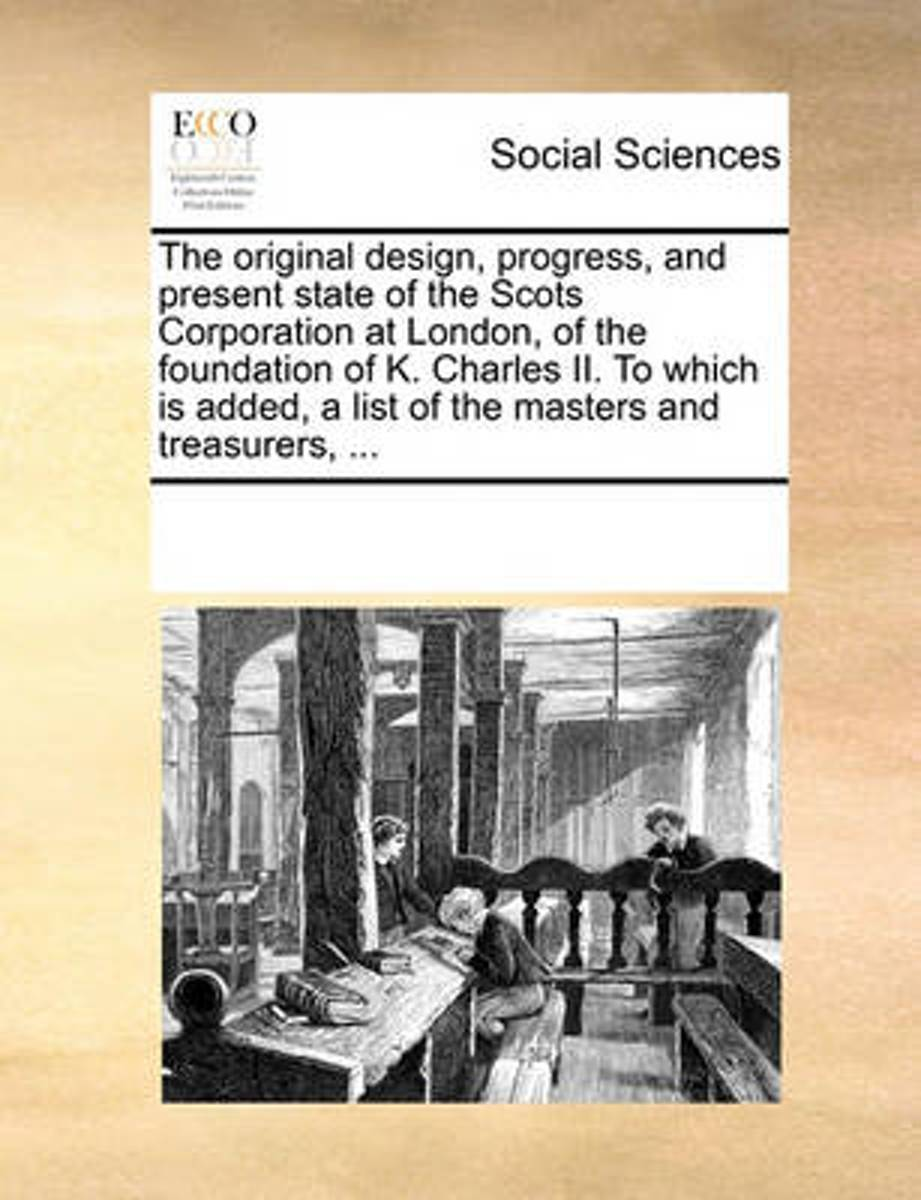 The Original Design, Progress, and Present State of the Scots Corporation at London, of the Foundation of K. Charles II. to Which Is Added, a List of the Masters and Treasurers, ...