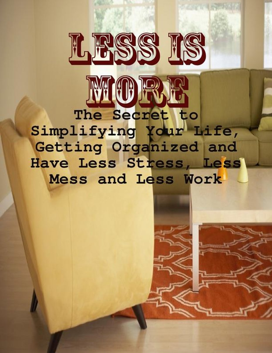 Less Is More - The Secret to Simplifying Your Life, Getting Organized and Have Less Stress, Less Mess and Less Work