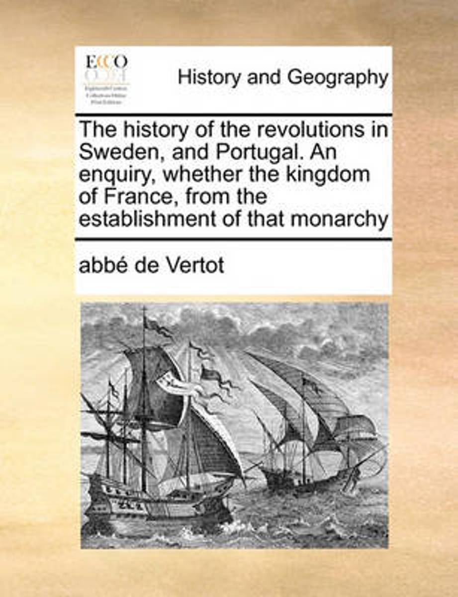 The History of the Revolutions in Sweden, and Portugal. an Enquiry, Whether the Kingdom of France, from the Establishment of That Monarchy
