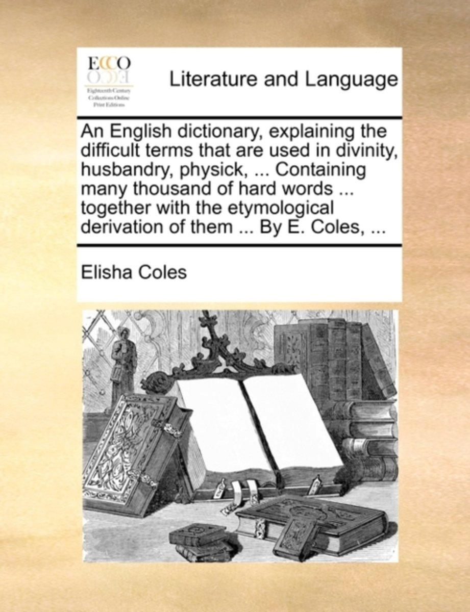 An English Dictionary, Explaining the Difficult Terms That Are Used in Divinity, Husbandry, Physick, ... Containing Many Thousand of Hard Words ... Together with the Etymological Derivation o