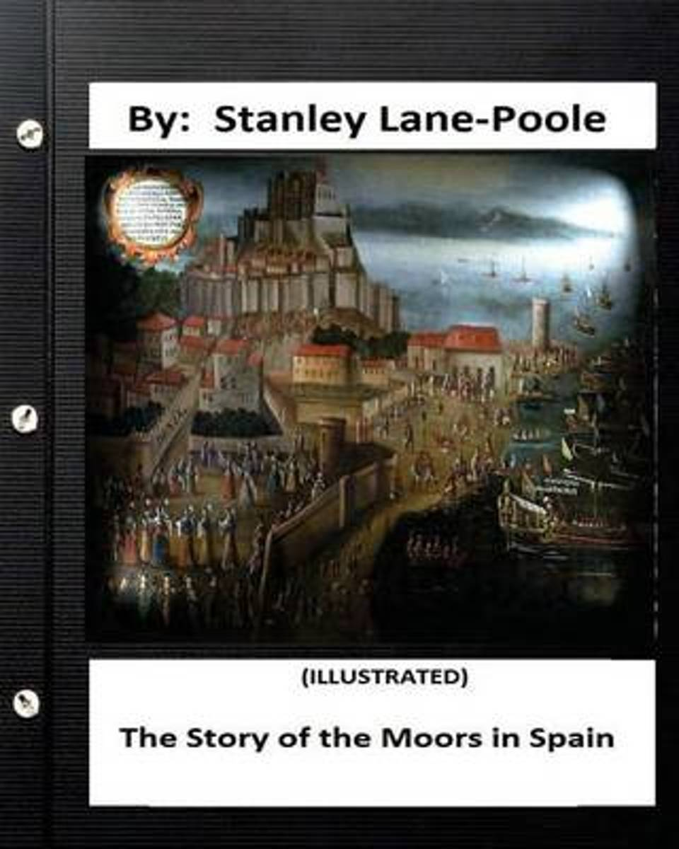 The Story of the Moors in Spain. by Stanley Lane-Poole (Illustrated)
