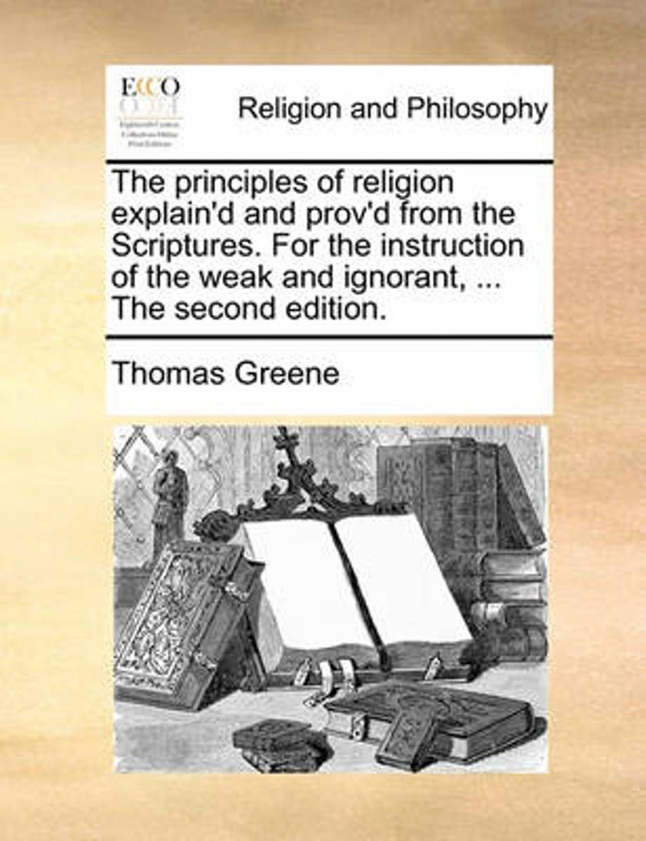 The Principles of Religion Explain'd and Prov'd from the Scriptures. for the Instruction of the Weak and Ignorant, ... the Second Edition