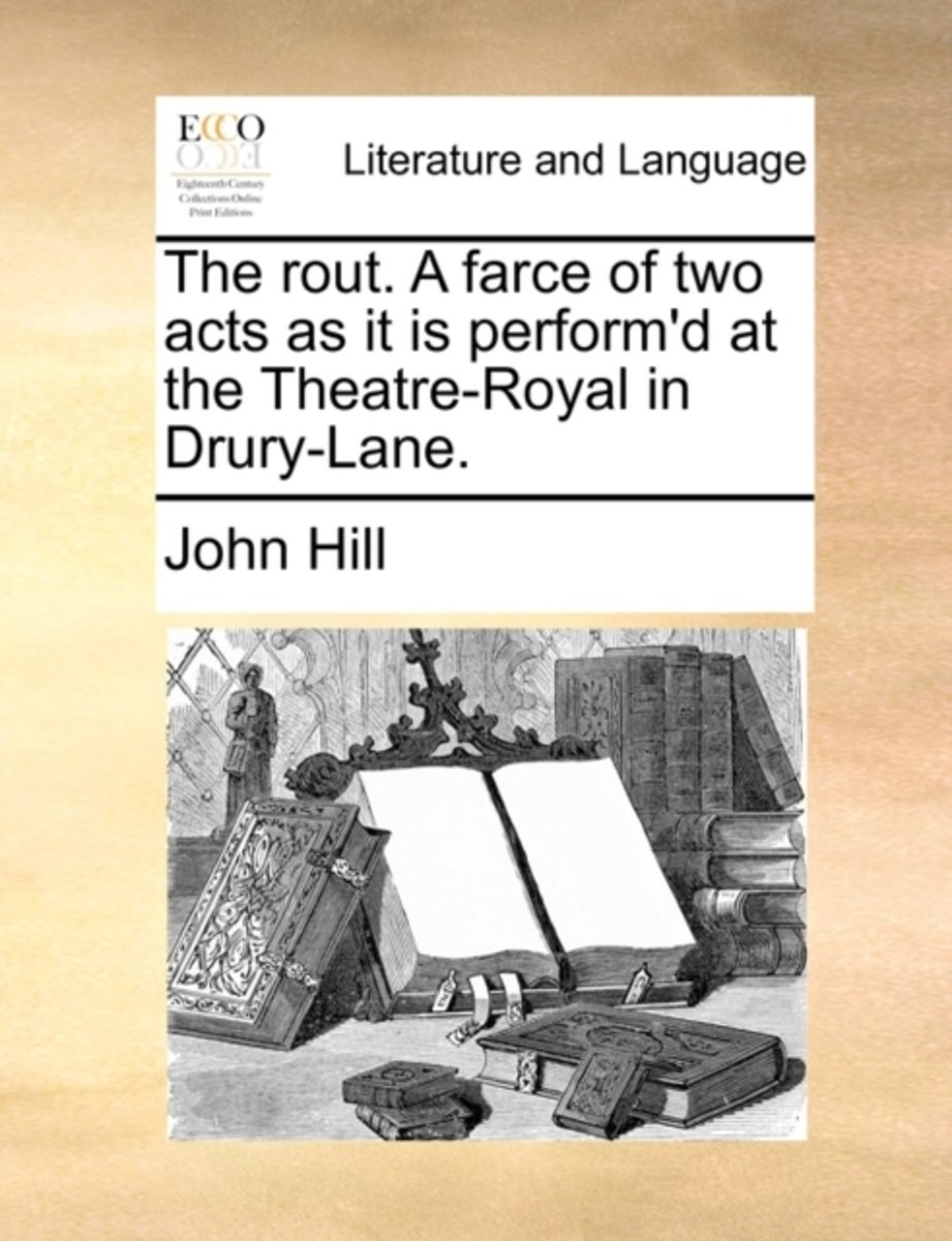 The Rout. a Farce of Two Acts as It Is Perform'd at the Theatre-Royal in Drury-Lane