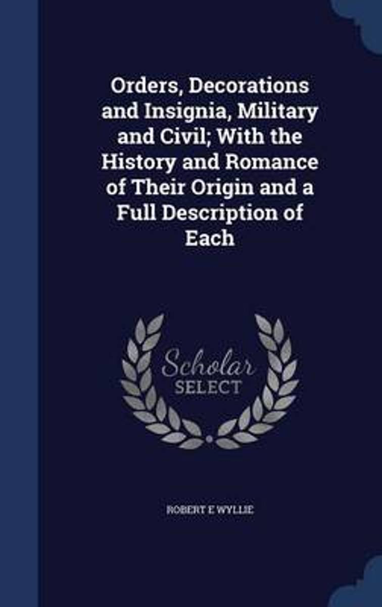 Orders, Decorations and Insignia, Military and Civil; With the History and Romance of Their Origin and a Full Description of Each