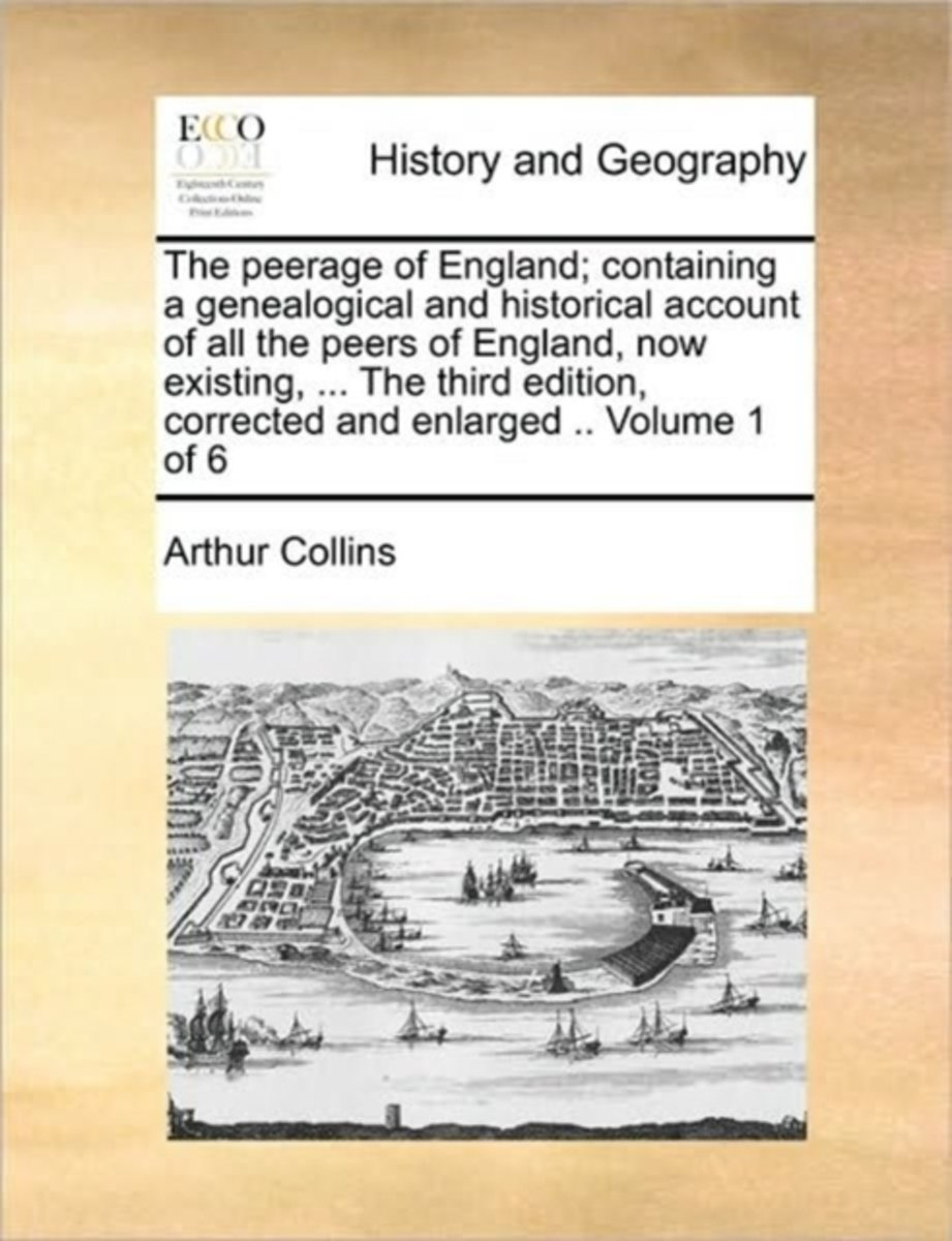 The Peerage of England; Containing a Genealogical and Historical Account of All the Peers of England, Now Existing, ... the Third Edition, Corrected and Enlarged .. Volume 1 of 6