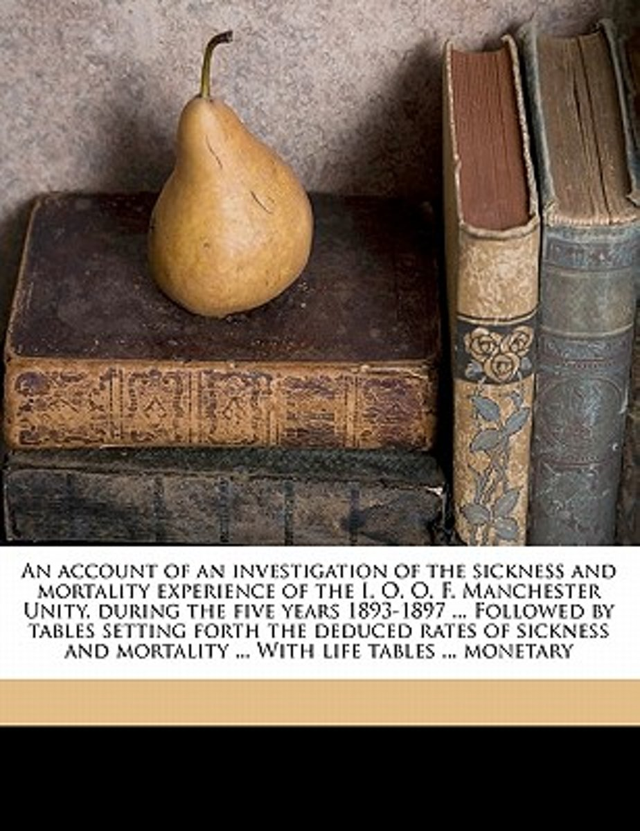 An Account of an Investigation of the Sickness and Mortality Experience of the I. O. O. F. Manchester Unity, During the Five Years 1893-1897 ... Followed by Tables Setting Forth the Deduced R