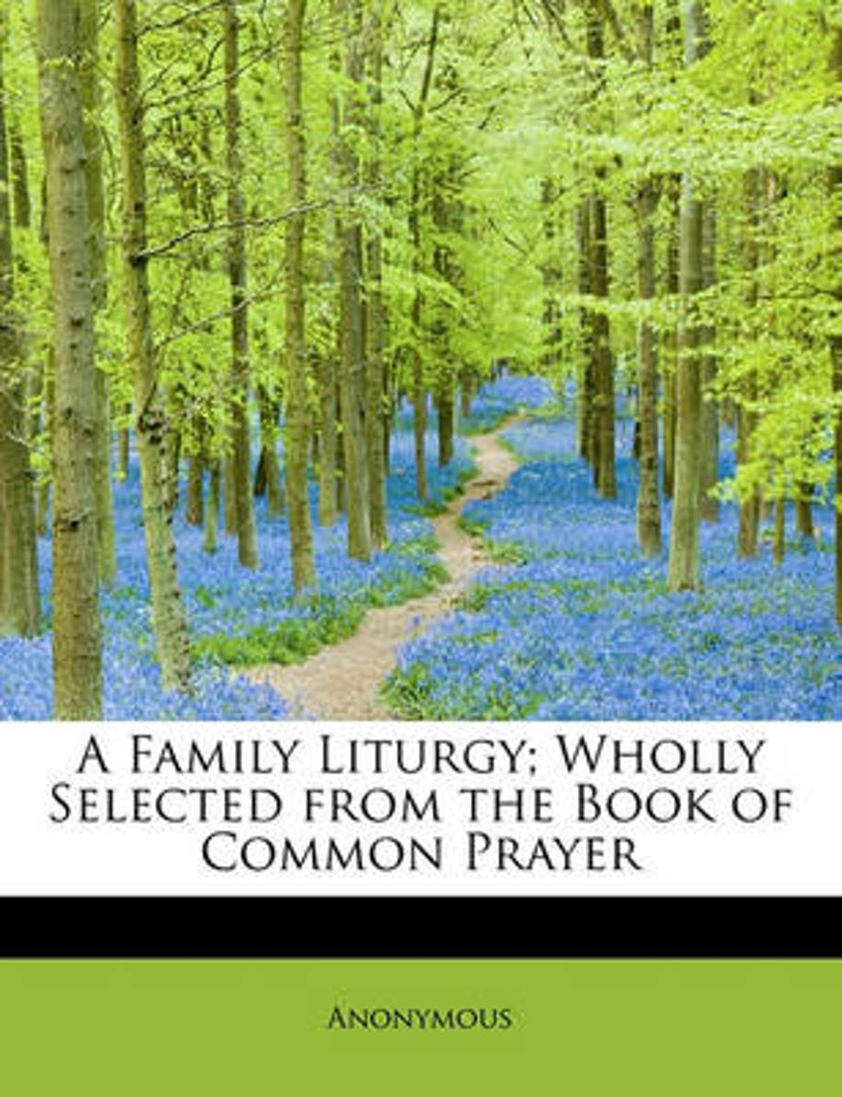 A Family Liturgy; Wholly Selected from the Book of Common Prayer