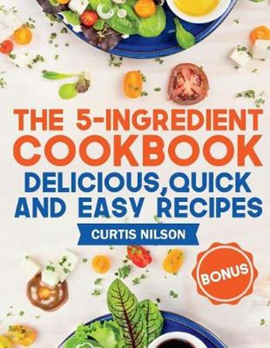 The 5-Ingredient Cookbook. Delicious, Quick and Easy Recipes
