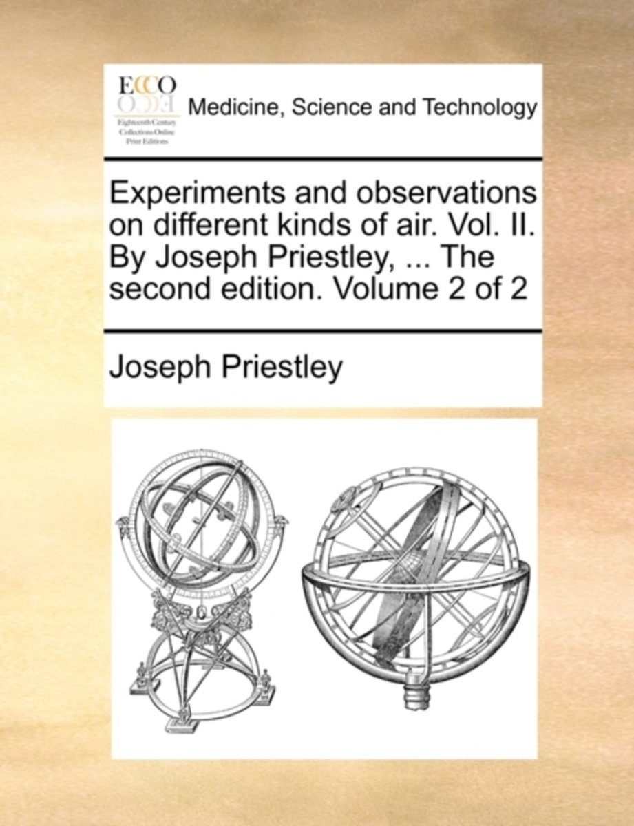Experiments and Observations on Different Kinds of Air. Vol. II. by Joseph Priestley, ... the Second Edition. Volume 2 of 2