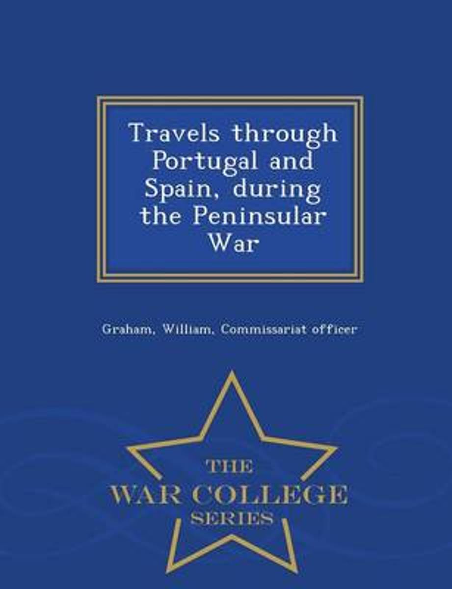 Travels Through Portugal and Spain, During the Peninsular War - War College Series
