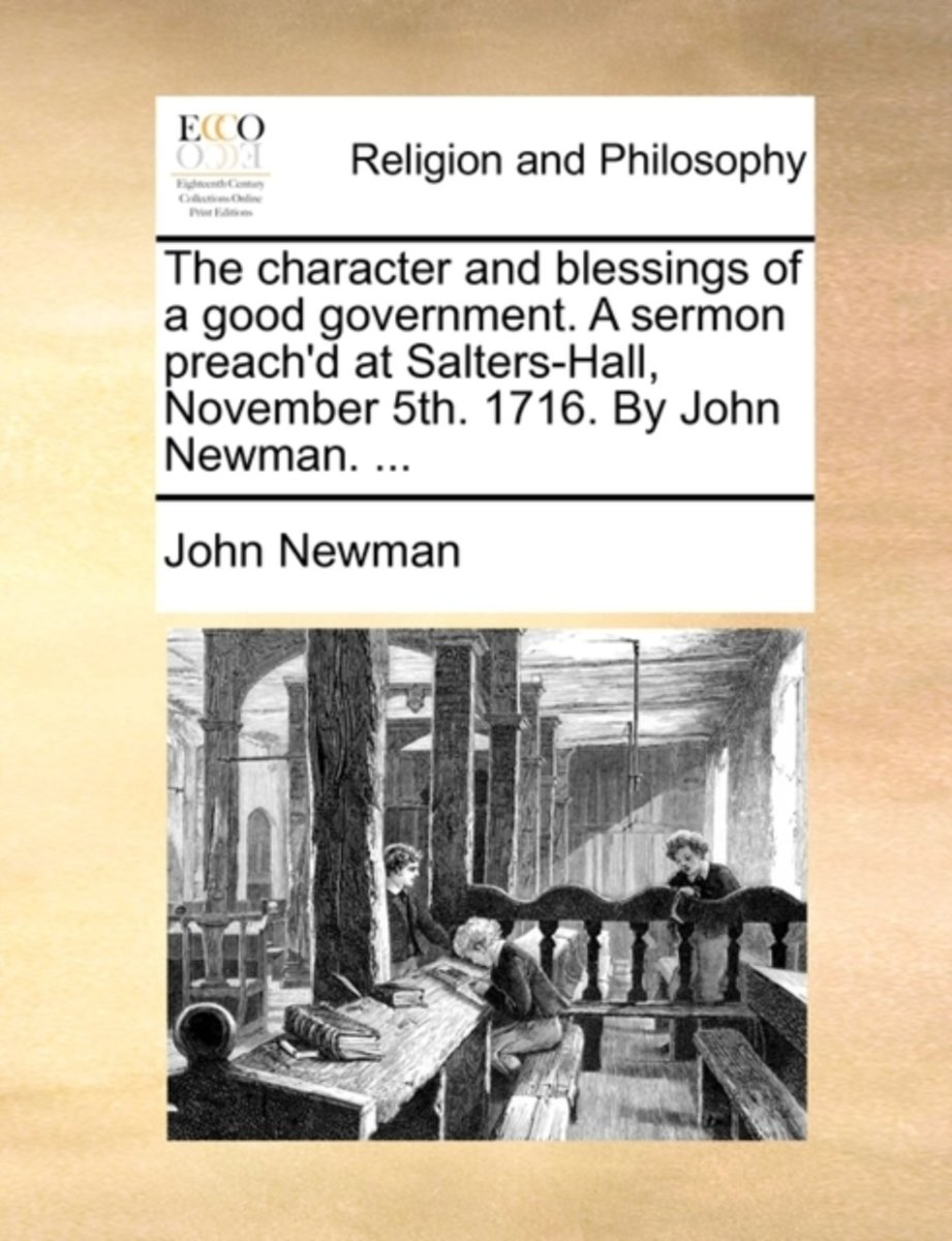The Character and Blessings of a Good Government. a Sermon Preach'd at Salters-Hall, November 5th. 1716. by John Newman.