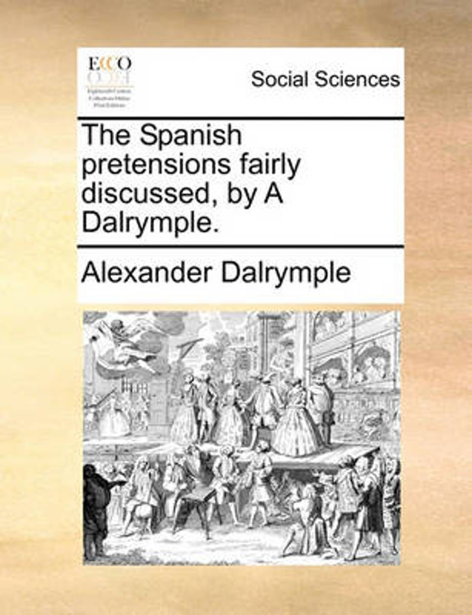 The Spanish Pretensions Fairly Discussed, by a Dalrymple.