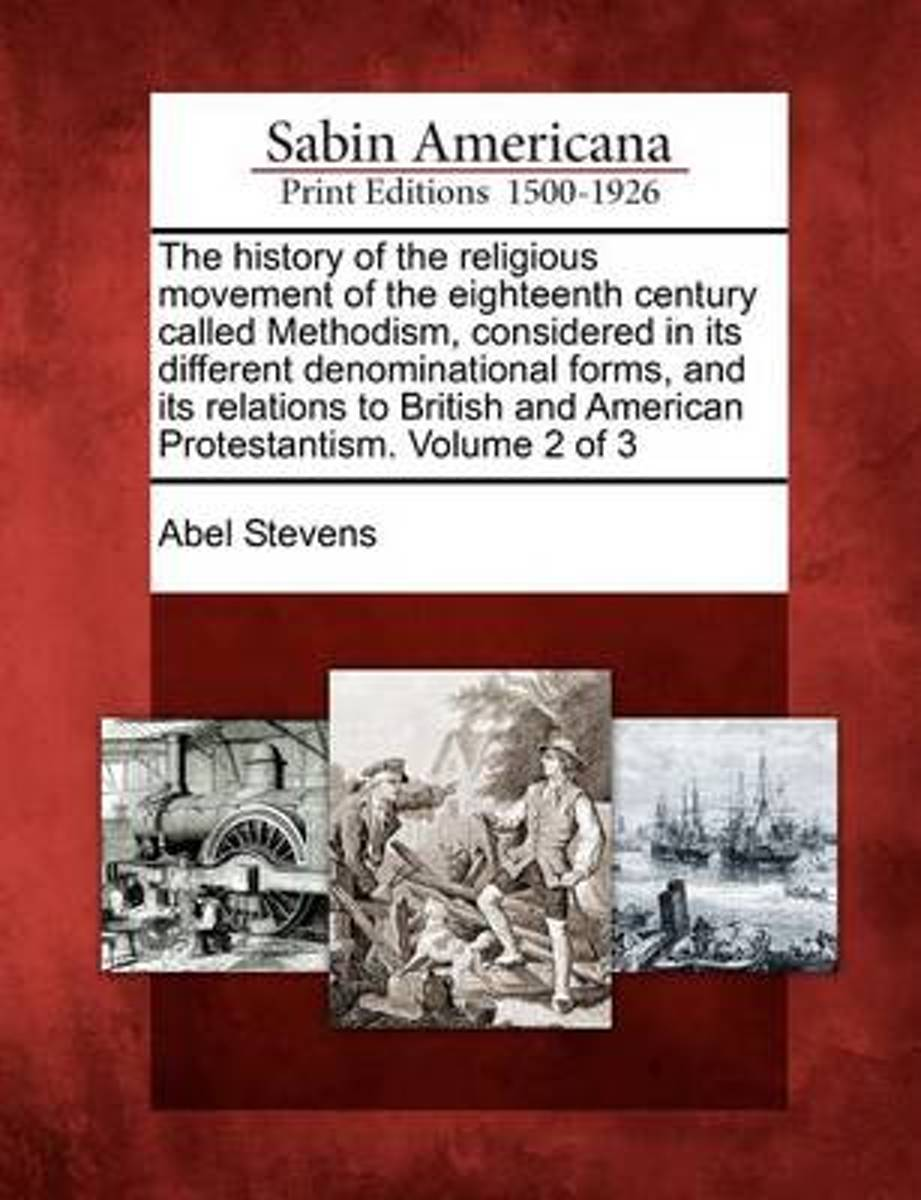The History of the Religious Movement of the Eighteenth Century Called Methodism, Considered in Its Different Denominational Forms, and Its Relations to British and American Protestantism. Vo