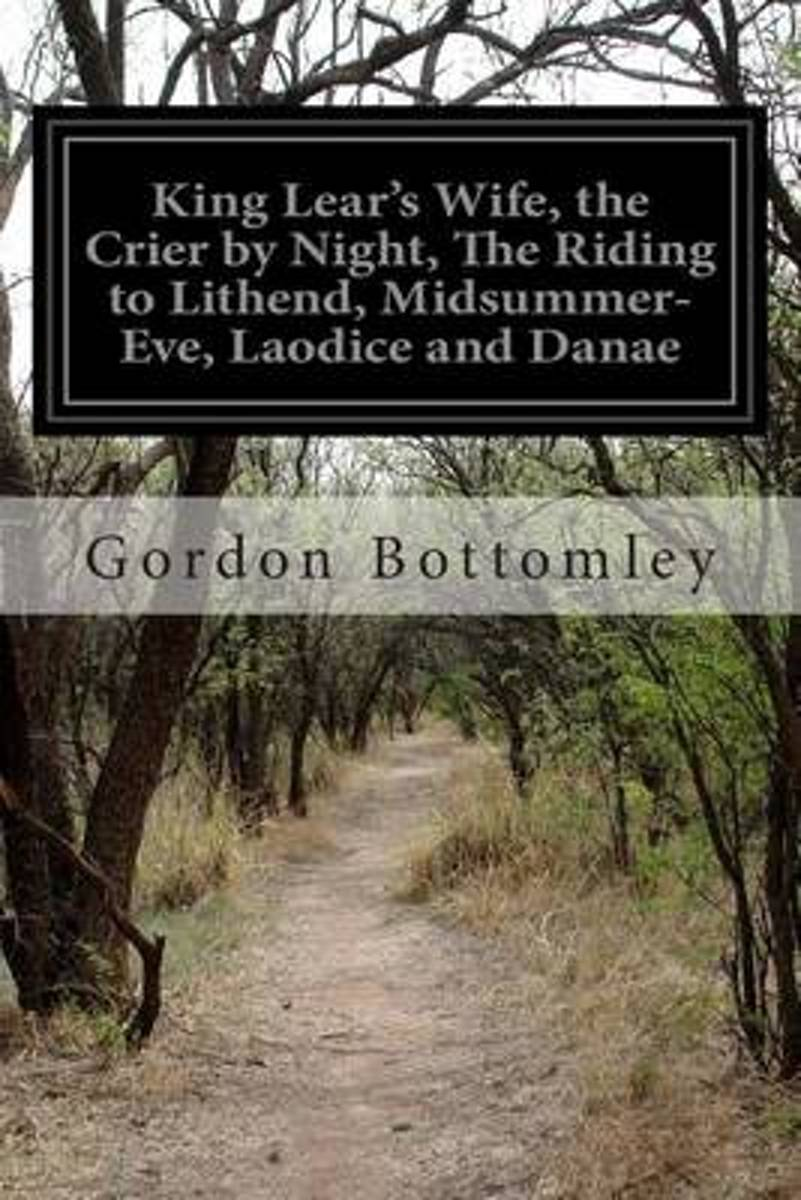 King Lear's Wife, the Crier by Night, the Riding to Lithend, Midsummer-Eve, Laodice and Danae