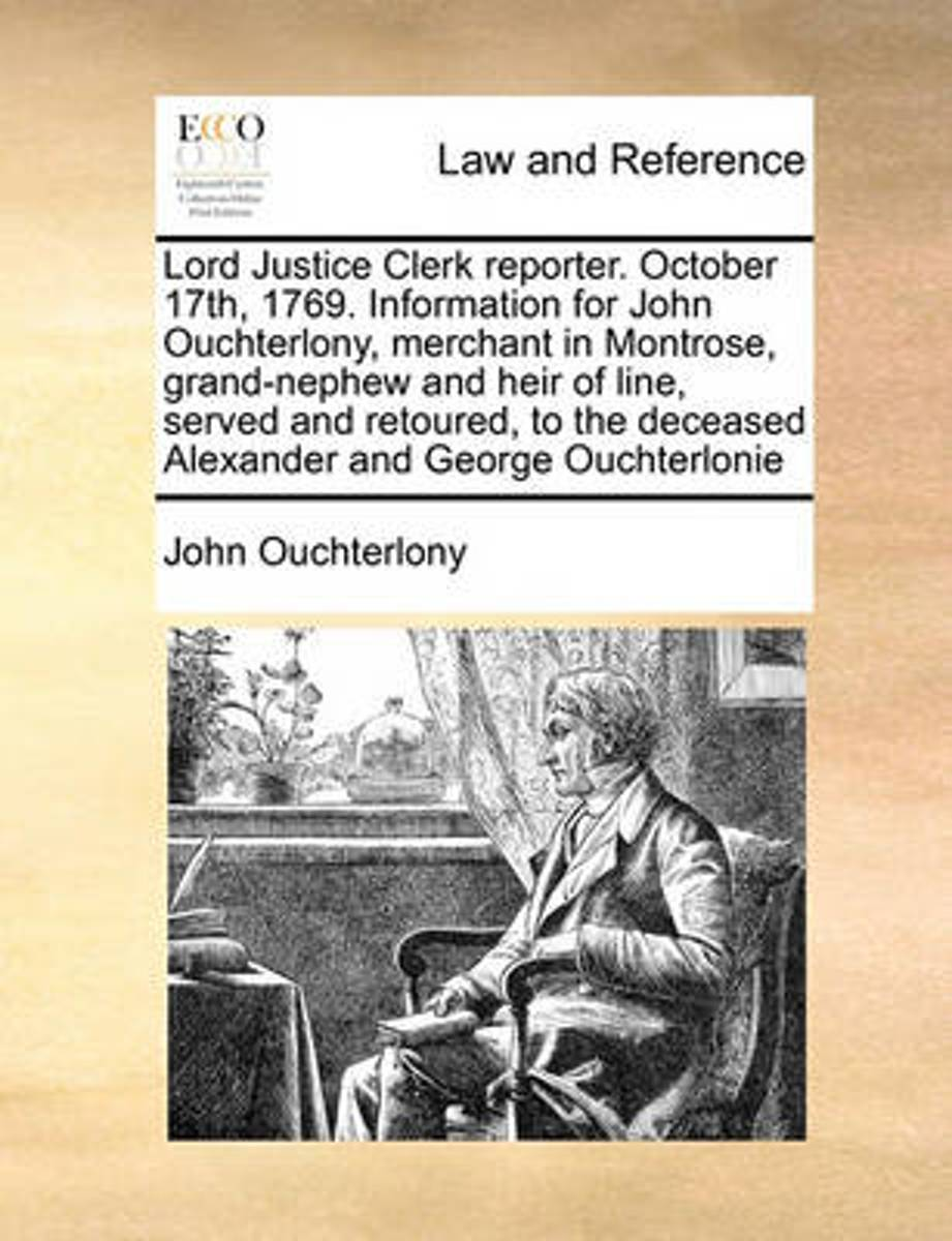 Lord Justice Clerk Reporter. October 17th, 1769. Information for John Ouchterlony, Merchant in Montrose, Grand-Nephew and Heir of Line, Served and Retoured, to the Deceased Alexander and Geor