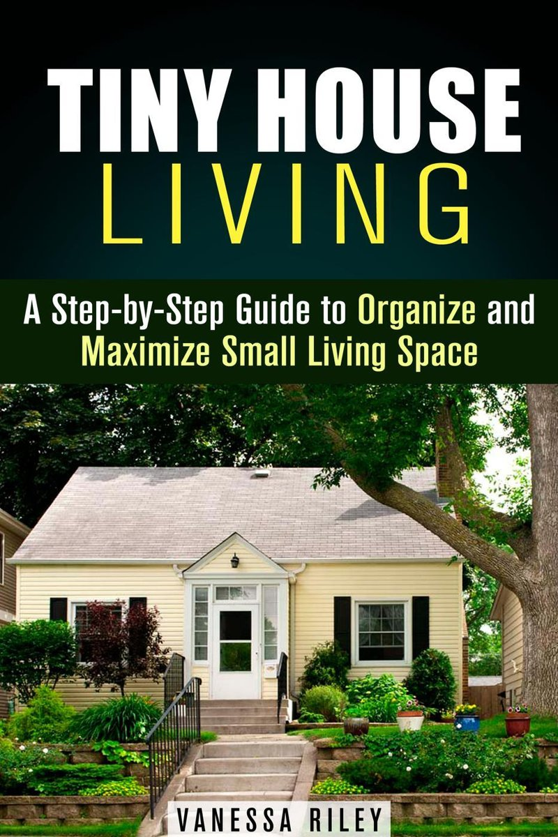 Tiny House Living : A Step-by-Step Guide to Organize and Maximize Small Living Space