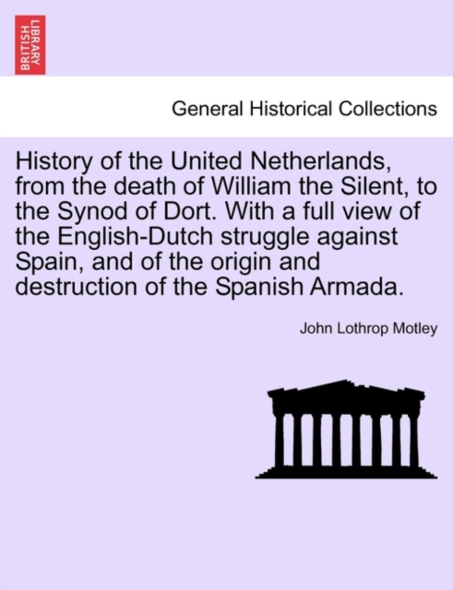 History of the United Netherlands, from the Death of William the Silent, to the Synod of Dort. with a Full View of the English-Dutch Struggle Against Spain, and of the Origin and Destruction