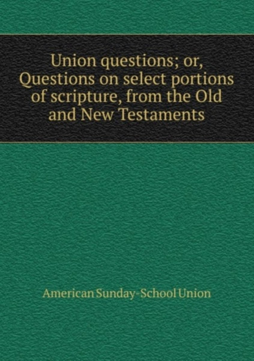 Union Questions; Or, Questions on Select Portions of Scripture, from the Old and New Testaments image