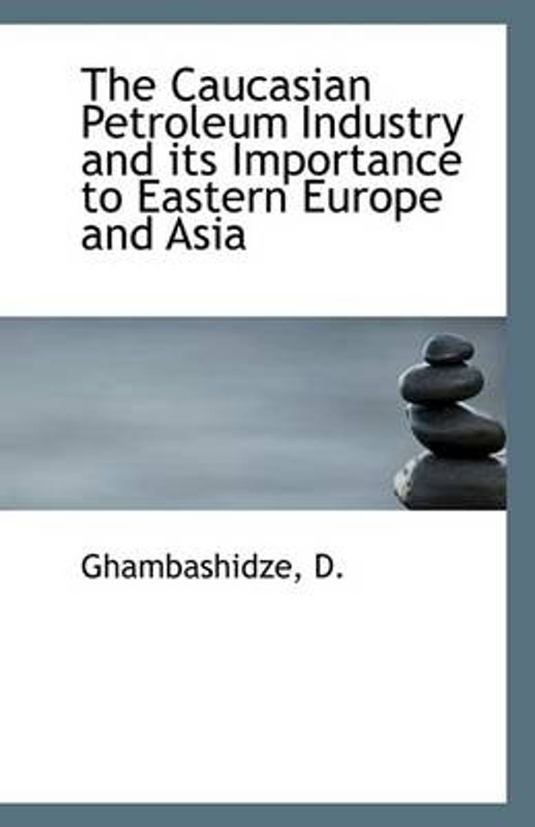 The Caucasian Petroleum Industry and Its Importance to Eastern Europe and Asia