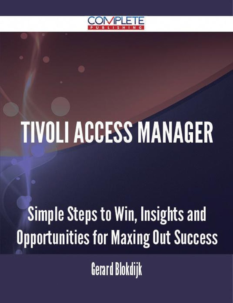 Tivoli Access Manager - Simple Steps to Win, Insights and Opportunities for Maxing Out Success