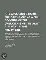 Our Army And Navy In The Orient, Giving A Full Account Of The Operations Of The Army And Navy In The Philippines; Together With Accurate Detail Of The