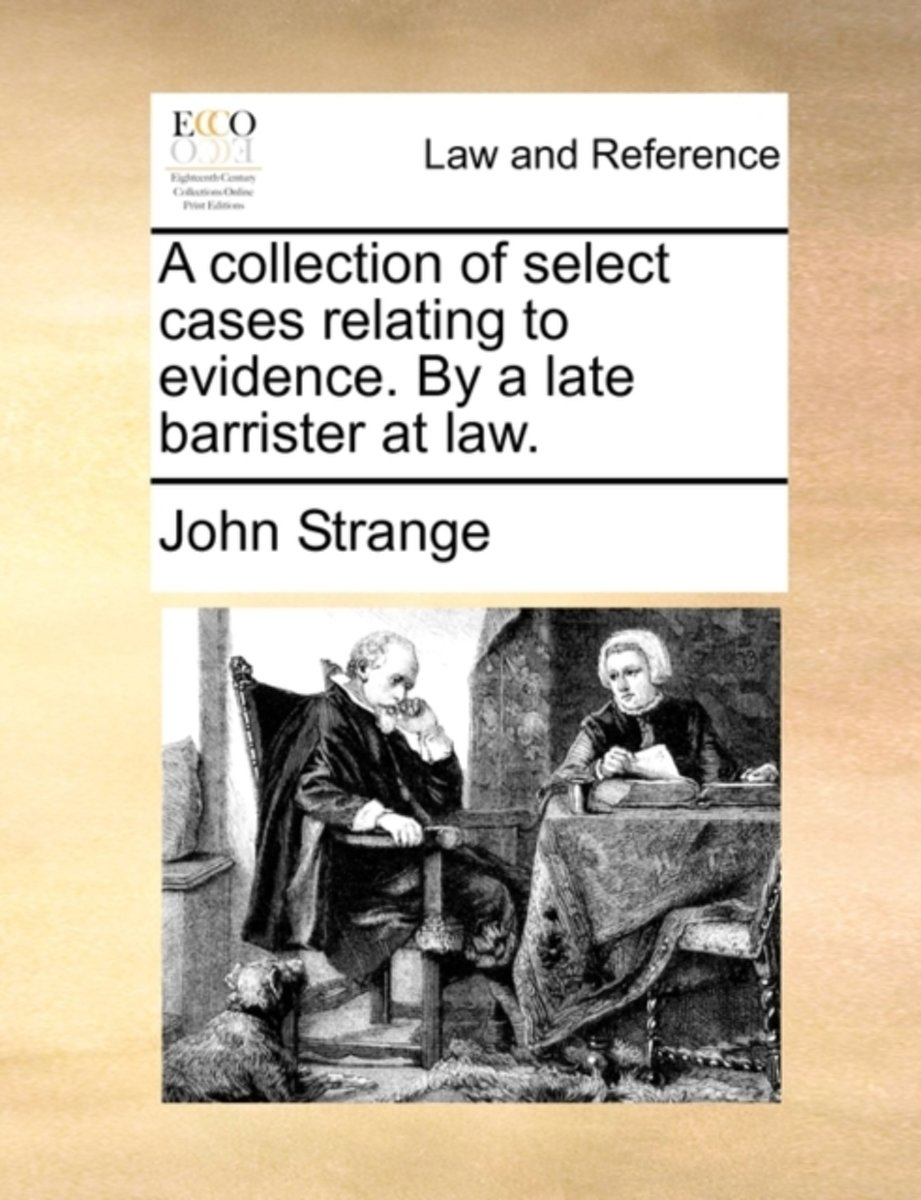 A Collection of Select Cases Relating to Evidence. by a Late Barrister at Law.