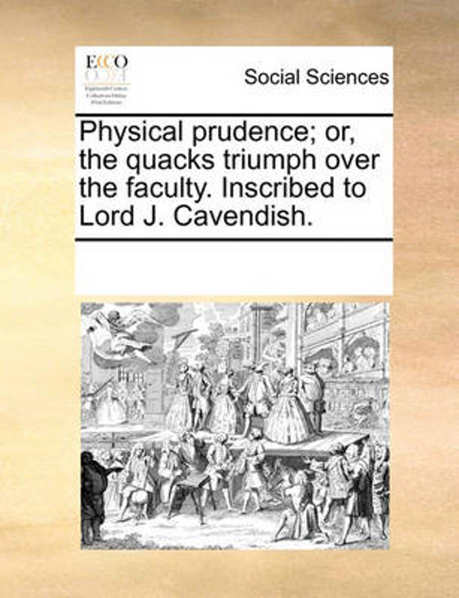 Physical Prudence; Or, the Quacks Triumph Over the Faculty. Inscribed to Lord J. Cavendish
