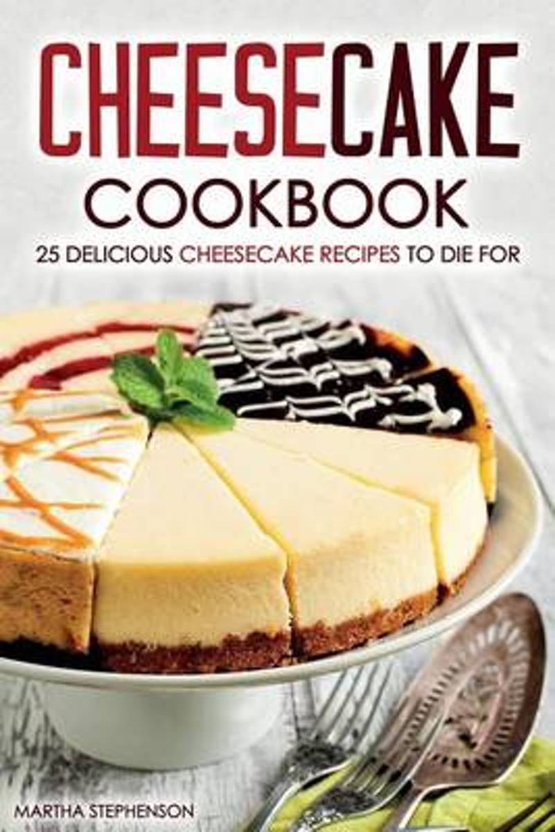 Cheesecake Cookbook - 25 Delicious Cheesecake Recipes to Die for
