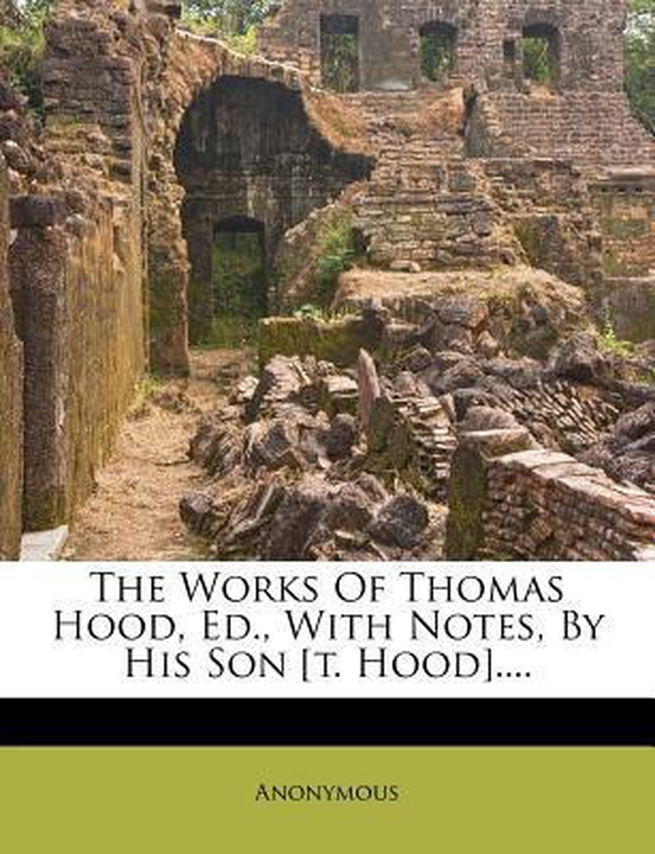 The Works of Thomas Hood, Ed., with Notes, by His Son [T. Hood]....