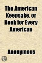 The American Keepsake, Or Book For Every American; Containing The Declaration Of Independence, And Signers Names, Constitution Of The United