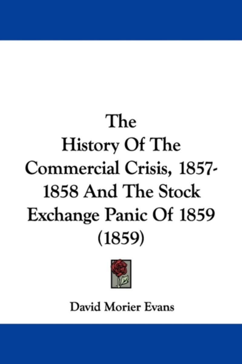 The History Of The Commercial Crisis, 1857-1858 And The Stock Exchange Panic Of 1859 (1859)