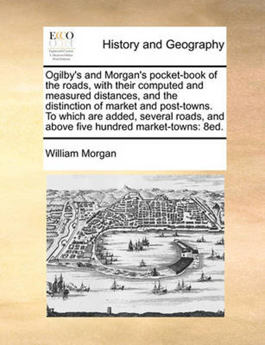 Ogilby's and Morgan's Pocket-Book of the Roads, with Their Computed and Measured Distances, and the Distinction of Market and Post-Towns. to Which Are Added, Several Roads, and Above Five Hun