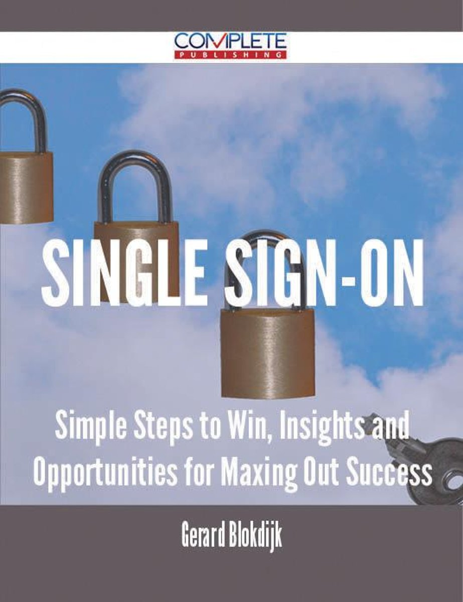 Single Sign-On - Simple Steps to Win, Insights and Opportunities for Maxing Out Success
