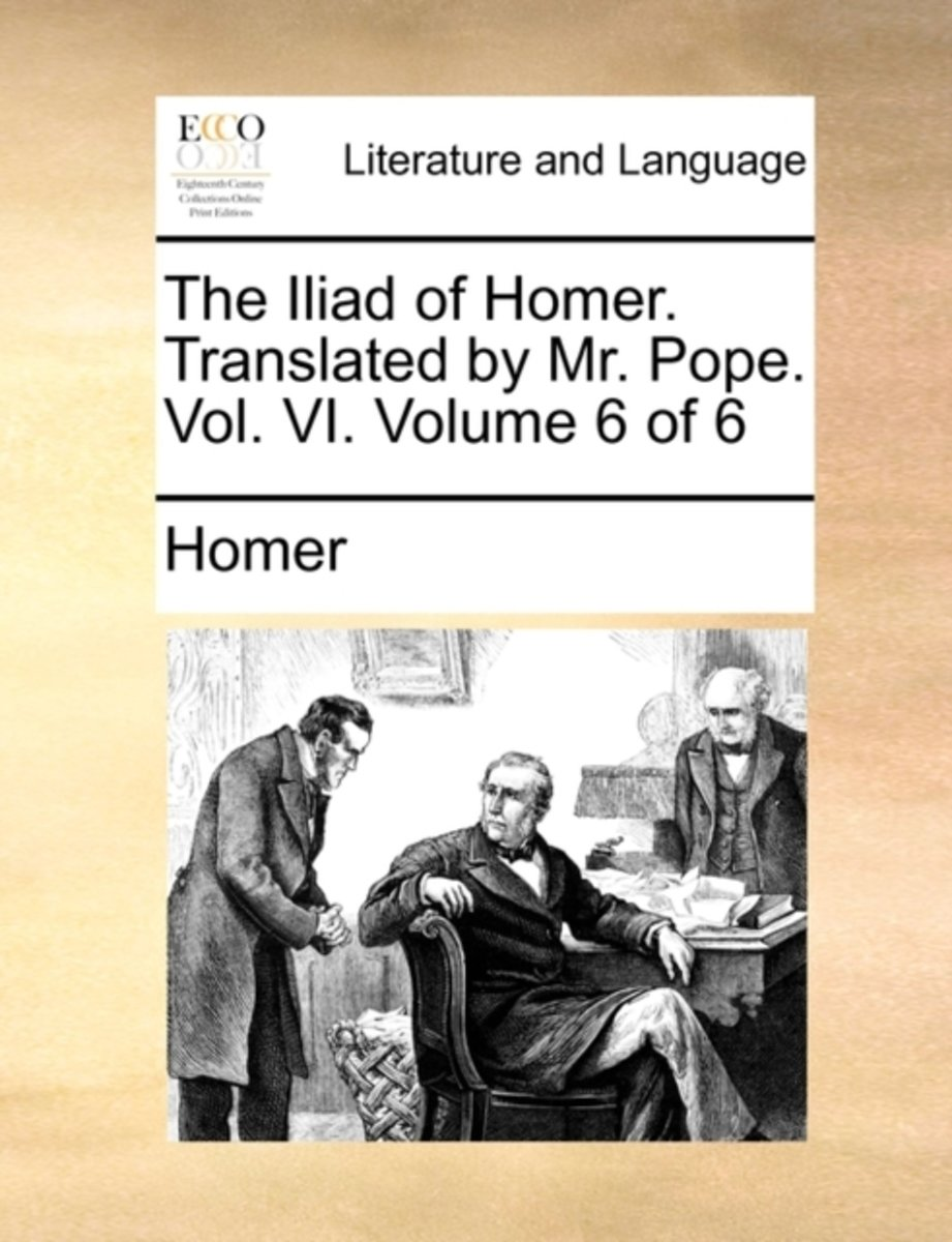 The Iliad of Homer. Translated by Mr. Pope. Vol. VI. Volume 6 of 6