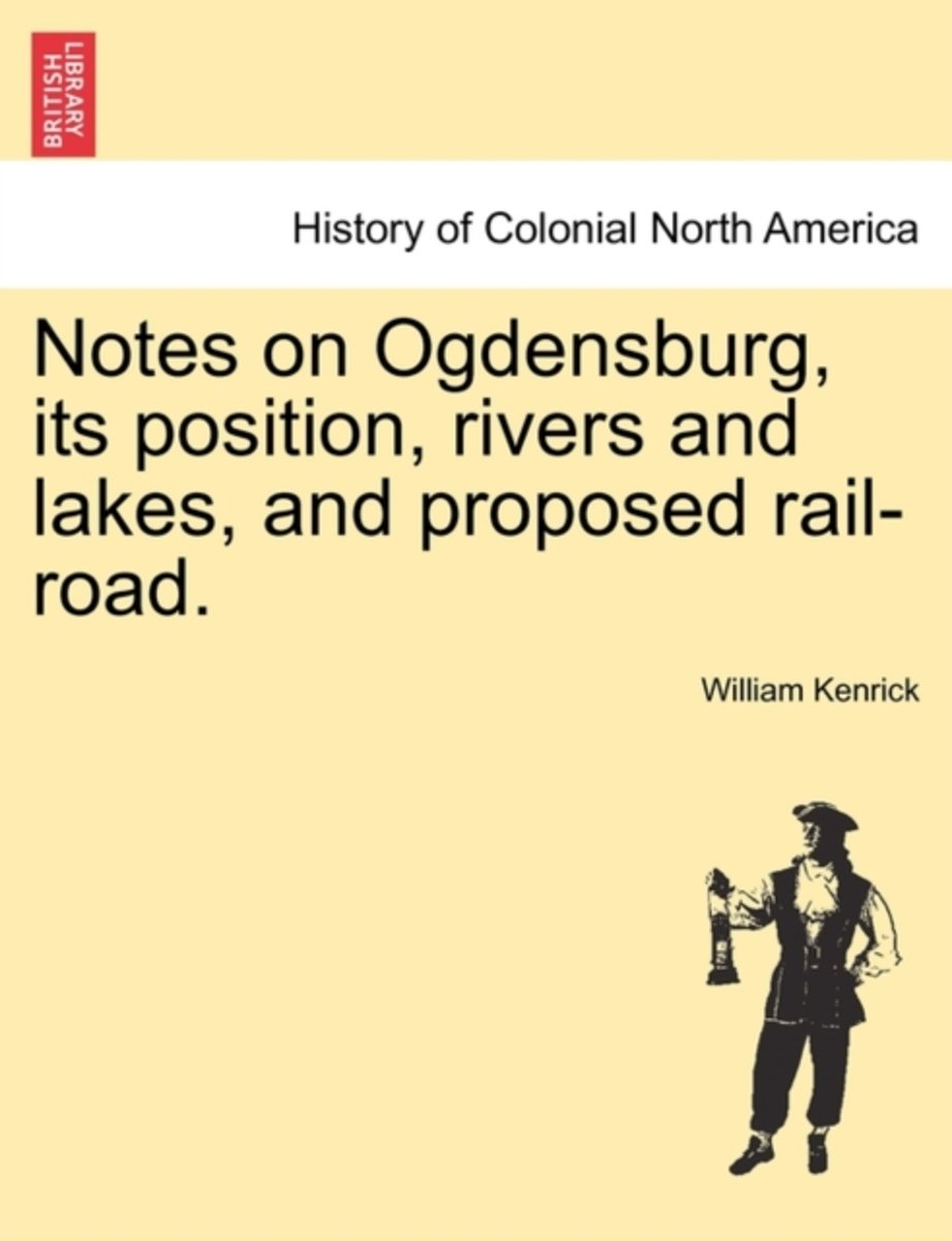 Notes on Ogdensburg, Its Position, Rivers and Lakes, and Proposed Rail-Road.