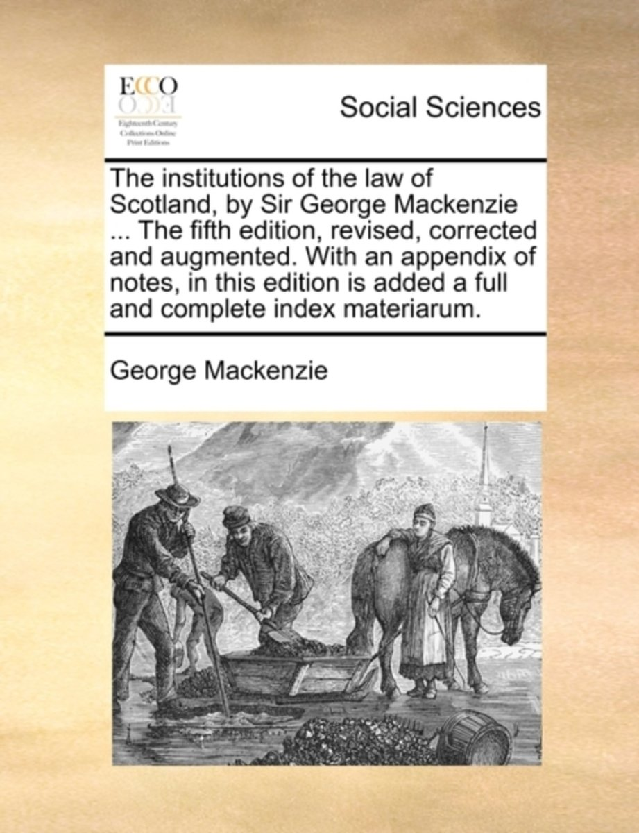 The Institutions of the Law of Scotland, by Sir George MacKenzie ... the Fifth Edition, Revised, Corrected and Augmented. with an Appendix of Notes, in This Edition Is Added a Full and Comple