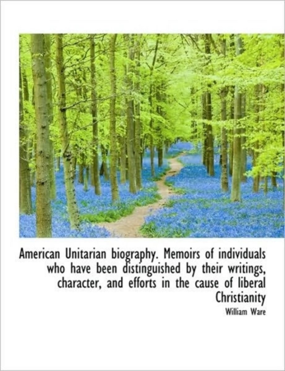 American Unitarian Biography. Memoirs of Individuals Who Have Been Distinguished by Their Writings,