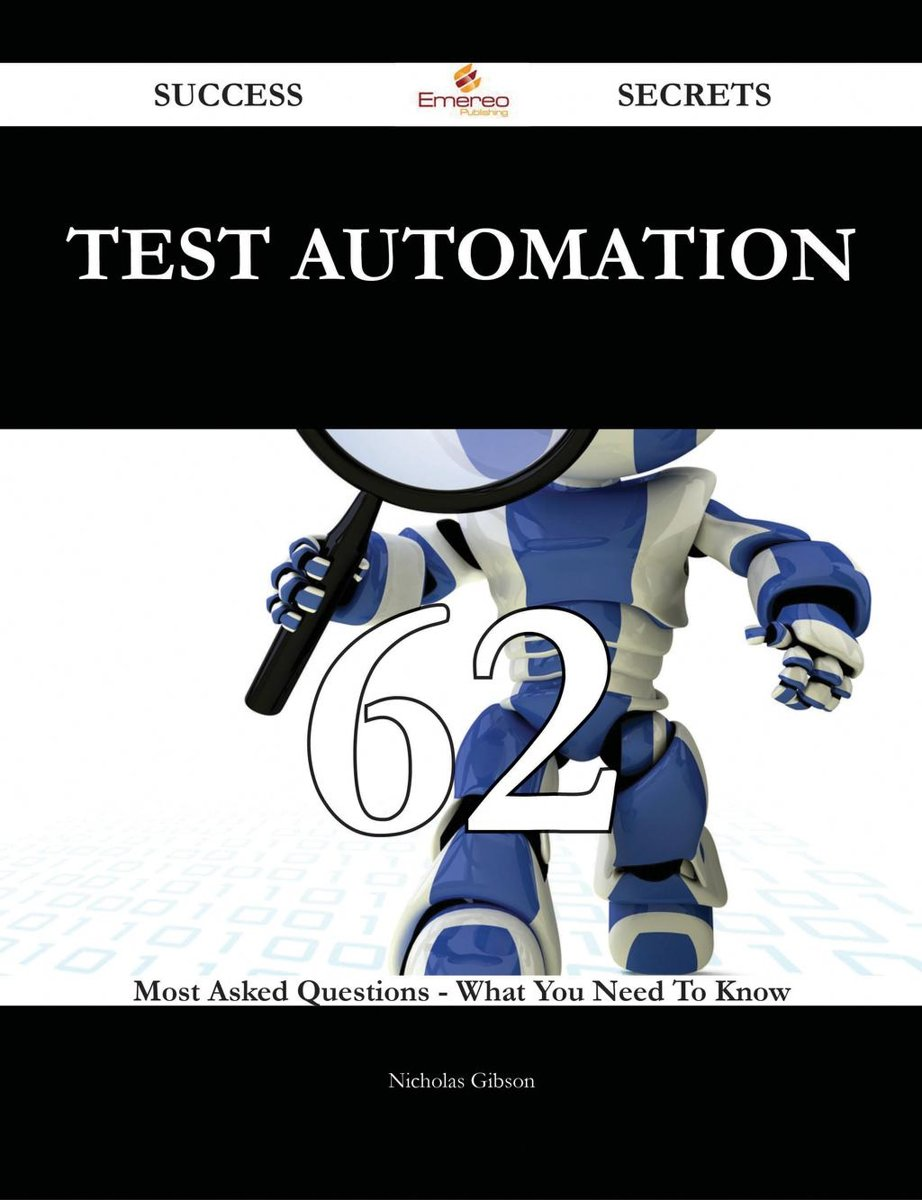Test automation 62 Success Secrets - 62 Most Asked Questions On Test automation - What You Need To Know