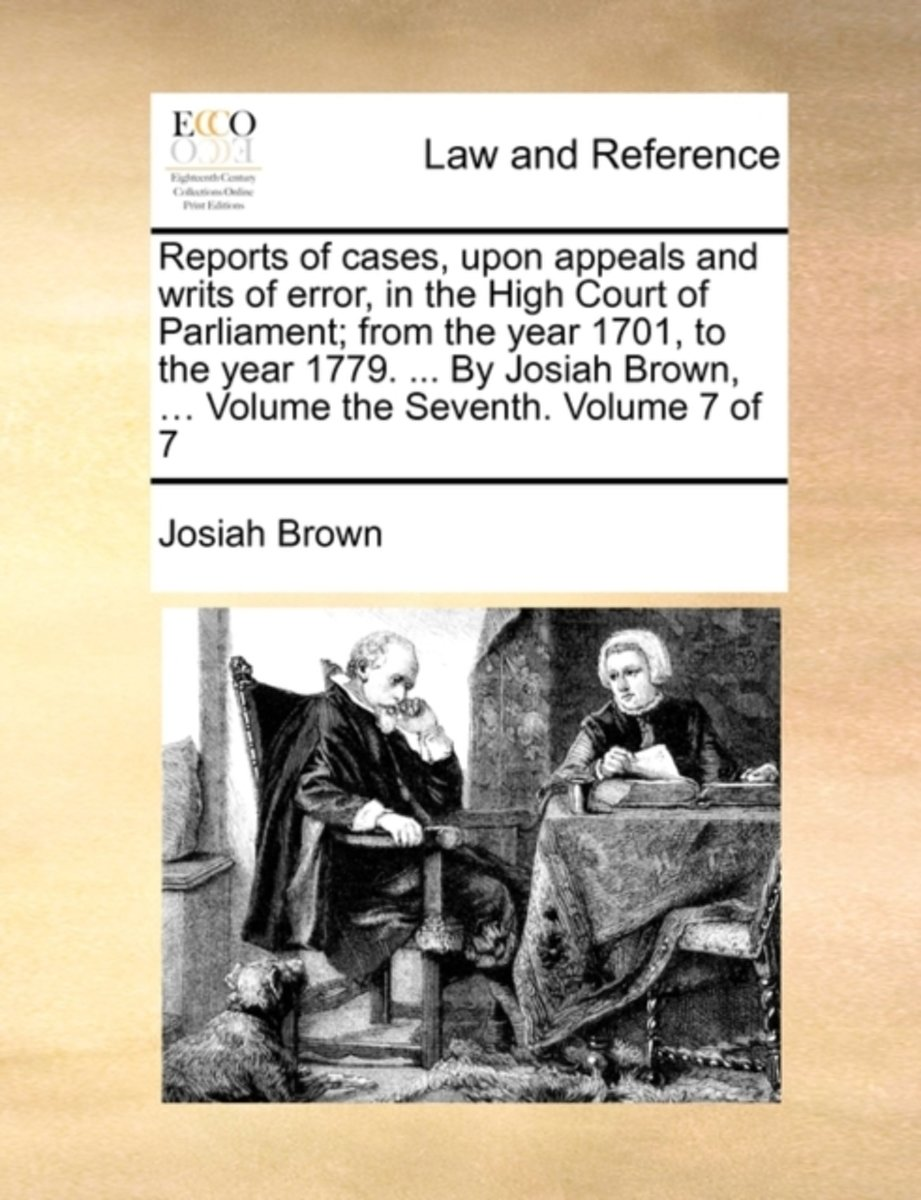 Reports of Cases, Upon Appeals and Writs of Error, in the High Court of Parliament; From the Year 1701, to the Year 1779. ... by Josiah Brown, ... Volume the Seventh. Volume 7 of 7